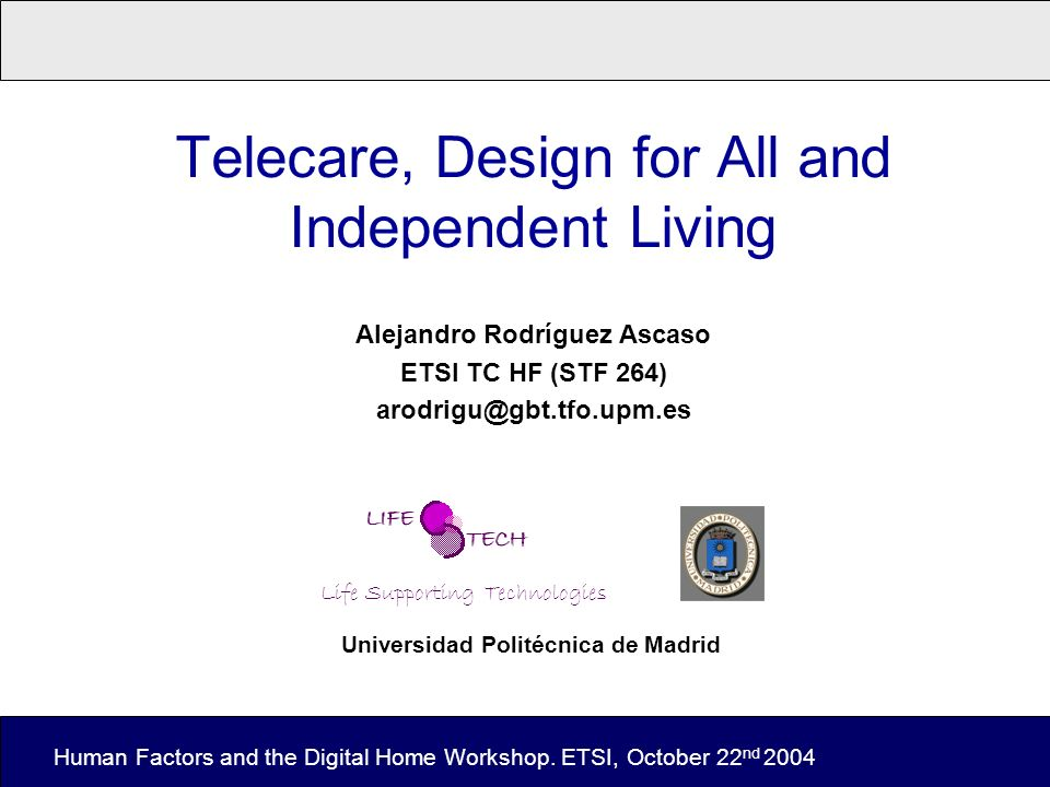 Telecare, Design for All and Independent Living Alejandro Rodríguez Ascaso ETSI TC HF (STF 264) arodrigu@gbt.tfo.upm.es Human Factors and the Digital Home Workshop.