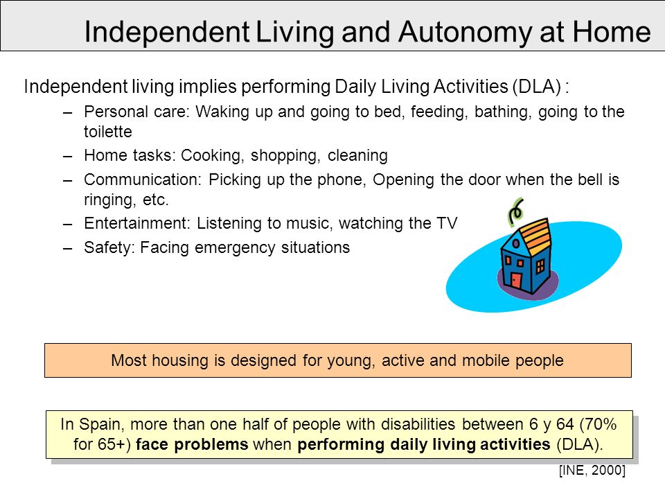 Independent living implies performing Daily Living Activities (DLA) : –Personal care: Waking up and going to bed, feeding, bathing, going to the toilette –Home tasks: Cooking, shopping, cleaning –Communication: Picking up the phone, Opening the door when the bell is ringing, etc.