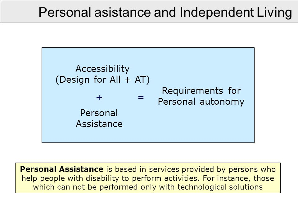 Personal asistance and Independent Living Personal Assistance is based in services provided by persons who help people with disability to perform activities.