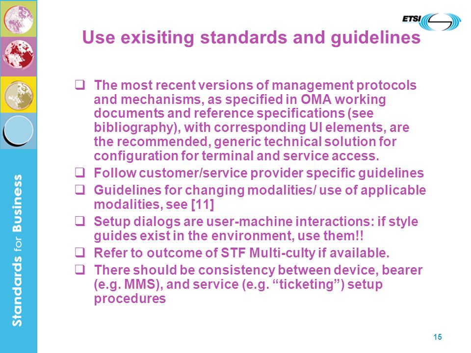 15 Use exisiting standards and guidelines The most recent versions of management protocols and mechanisms, as specified in OMA working documents and reference specifications (see bibliography), with corresponding UI elements, are the recommended, generic technical solution for configuration for terminal and service access.