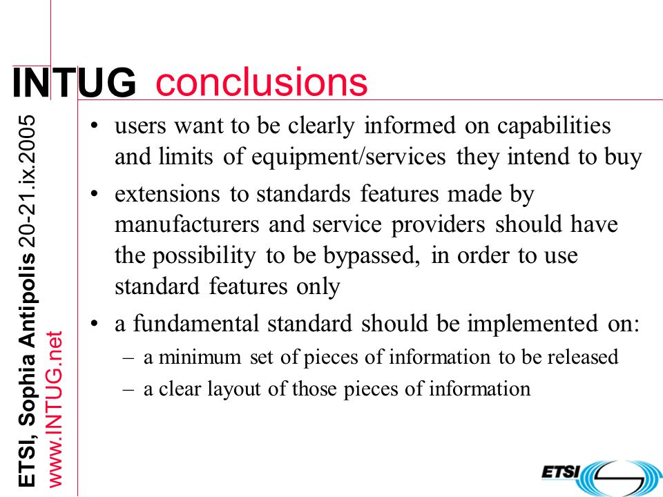 INTUG ETSI, Sophia Antipolis 20-21.ix.2005 www.INTUG.net conclusions users want to be clearly informed on capabilities and limits of equipment/service