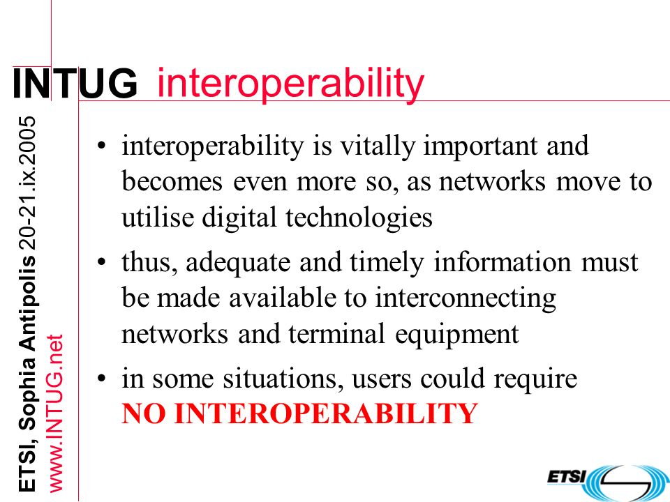 INTUG ETSI, Sophia Antipolis 20-21.ix.2005 www.INTUG.net interoperability interoperability is vitally important and becomes even more so, as networks