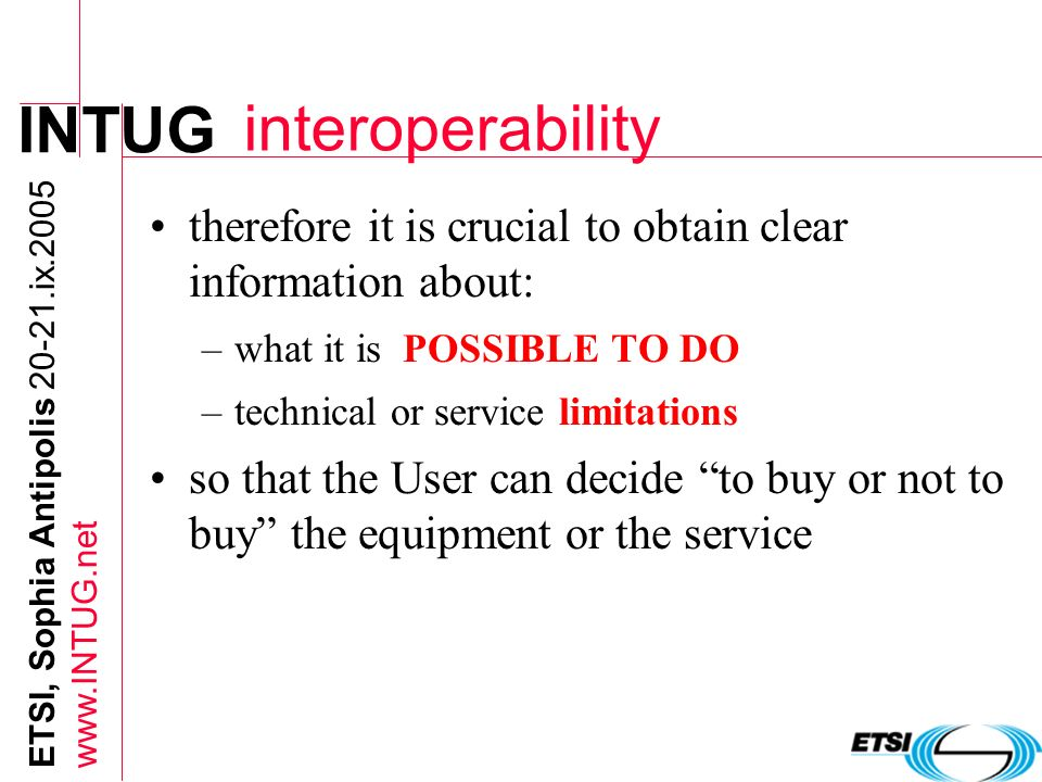 INTUG ETSI, Sophia Antipolis 20-21.ix.2005 www.INTUG.net interoperability therefore it is crucial to obtain clear information about: –what it is POSSI