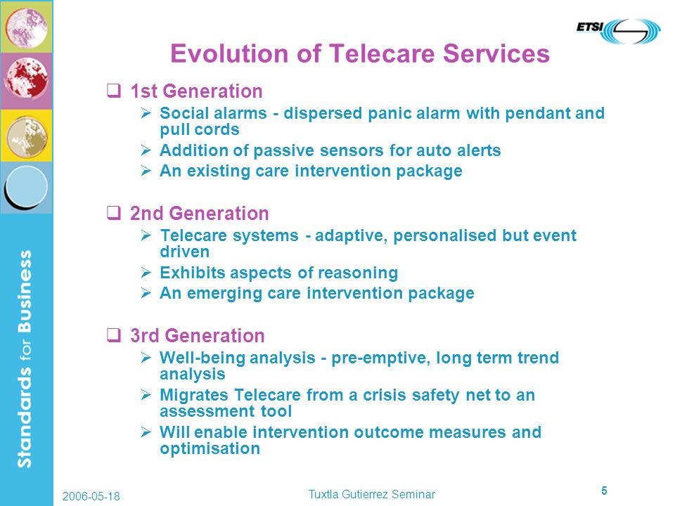 2006-05-18 Tuxtla Gutierrez Seminar 5 Evolution of Telecare Services 1st Generation Social alarms - dispersed panic alarm with pendant and pull cords Addition of passive sensors for auto alerts An existing care intervention package 2nd Generation Telecare systems - adaptive, personalised but event driven Exhibits aspects of reasoning An emerging care intervention package 3rd Generation Well-being analysis - pre-emptive, long term trend analysis Migrates Telecare from a crisis safety net to an assessment tool Will enable intervention outcome measures and optimisation