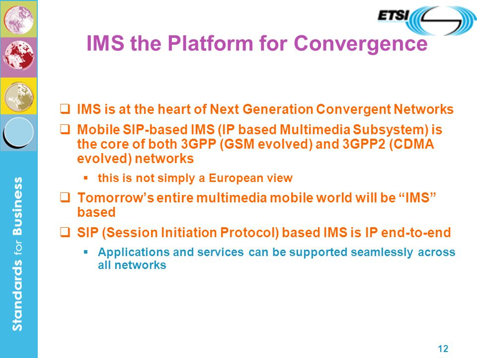 12 IMS the Platform for Convergence IMS is at the heart of Next Generation Convergent Networks Mobile SIP-based IMS (IP based Multimedia Subsystem) is