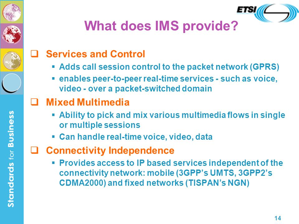 14 Services and Control Adds call session control to the packet network (GPRS) enables peer-to-peer real-time services - such as voice, video - over a packet-switched domain Mixed Multimedia Ability to pick and mix various multimedia flows in single or multiple sessions Can handle real-time voice, video, data Connectivity Independence Provides access to IP based services independent of the connectivity network: mobile (3GPPs UMTS, 3GPP2s CDMA2000) and fixed networks (TISPANs NGN) What does IMS provide