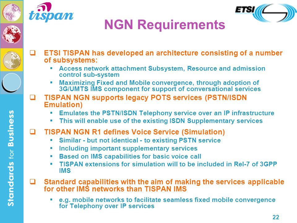 22 NGN Requirements ETSI TISPAN has developed an architecture consisting of a number of subsystems: Access network attachment Subsystem, Resource and admission control sub-system Maximizing Fixed and Mobile convergence, through adoption of 3G/UMTS IMS component for support of conversational services TISPAN NGN supports legacy POTS services (PSTN/ISDN Emulation) Emulates the PSTN/ISDN Telephony service over an IP infrastructure This will enable use of the existing ISDN Supplementary services TISPAN NGN R1 defines Voice Service (Simulation) Similar - but not identical - to existing PSTN service Including important supplementary services Based on IMS capabilities for basic voice call TISPAN extensions for simulation will to be included in Rel-7 of 3GPP IMS Standard capabilities with the aim of making the services applicable for other IMS networks than TISPAN IMS e.g.