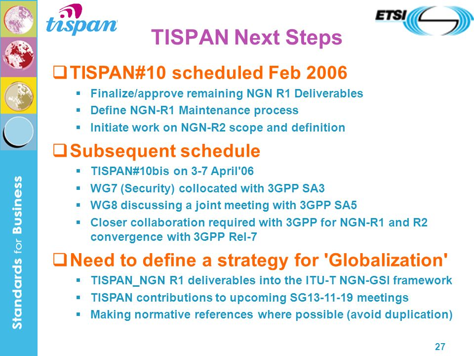 27 TISPAN#10 scheduled Feb 2006 Finalize/approve remaining NGN R1 Deliverables Define NGN-R1 Maintenance process Initiate work on NGN-R2 scope and definition Subsequent schedule TISPAN#10bis on 3-7 April 06 WG7 (Security) collocated with 3GPP SA3 WG8 discussing a joint meeting with 3GPP SA5 Closer collaboration required with 3GPP for NGN-R1 and R2 convergence with 3GPP Rel-7 Need to define a strategy for Globalization TISPAN_NGN R1 deliverables into the ITU-T NGN-GSI framework TISPAN contributions to upcoming SG13-11-19 meetings Making normative references where possible (avoid duplication) TISPAN Next Steps