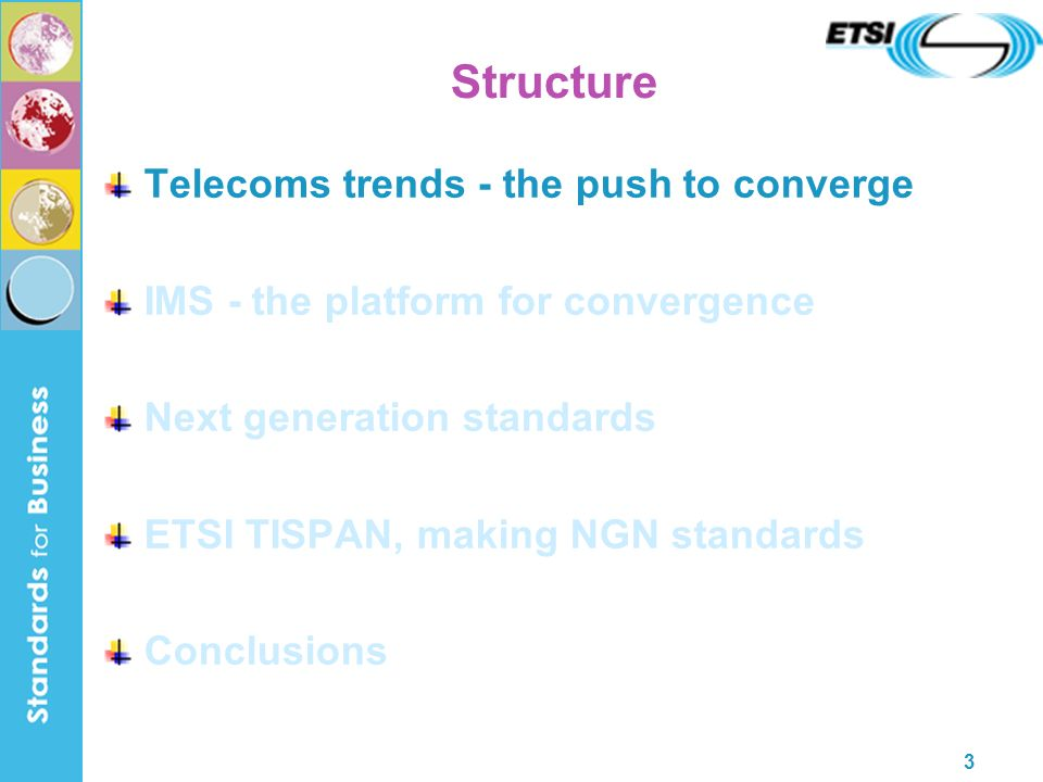 3 Structure Telecoms trends - the push to converge IMS - the platform for convergence Next generation standards ETSI TISPAN, making NGN standards Conclusions