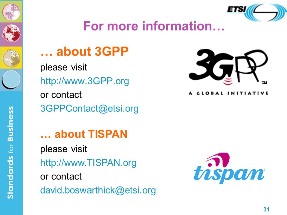 31 For more information… … about 3GPP please visit http://www.3GPP.org or contact 3GPPContact@etsi.org … about 3GPP please visit http://www.3GPP.org or contact 3GPPContact@etsi.org … about TISPAN please visit http://www.TISPAN.org or contact david.boswarthick@etsi.org … about TISPAN please visit http://www.TISPAN.org or contact david.boswarthick@etsi.org