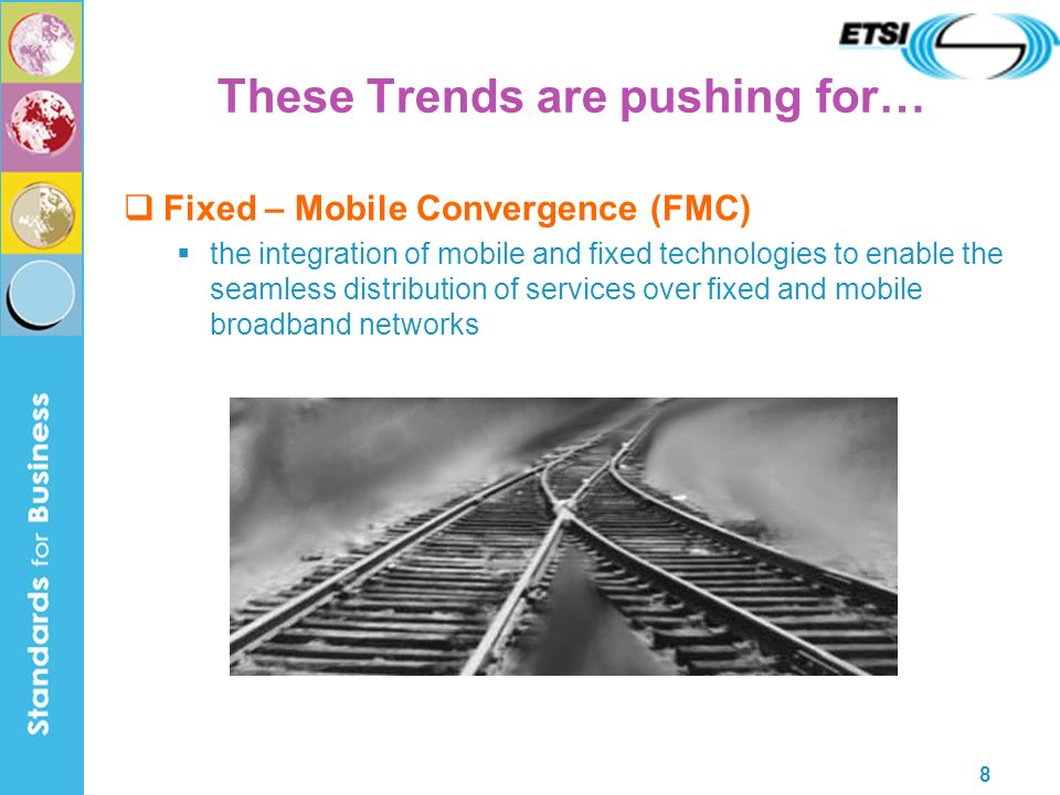 8 These Trends are pushing for… Fixed – Mobile Convergence (FMC) the integration of mobile and fixed technologies to enable the seamless distribution of services over fixed and mobile broadband networks