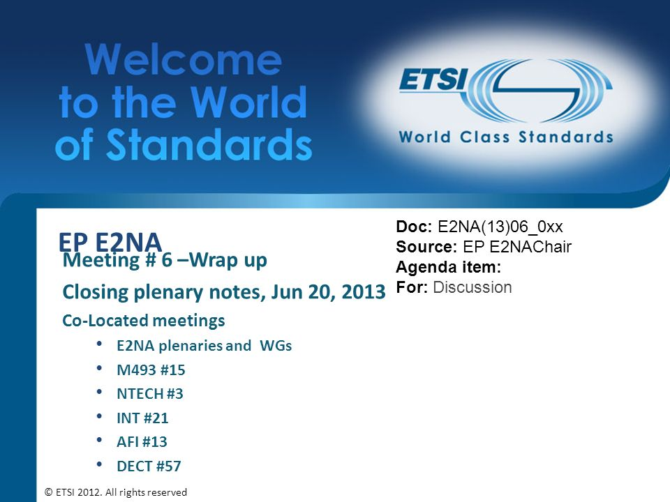 EP E2NA Meeting # 6 –Wrap up Closing plenary notes, Jun 20, 2013 Co-Located meetings E2NA plenaries and WGs M493 #15 NTECH #3 INT #21 AFI #13 DECT #57 Doc: E2NA(13)06_0xx Source: EP E2NAChair Agenda item: For: Discussion © ETSI 2012.