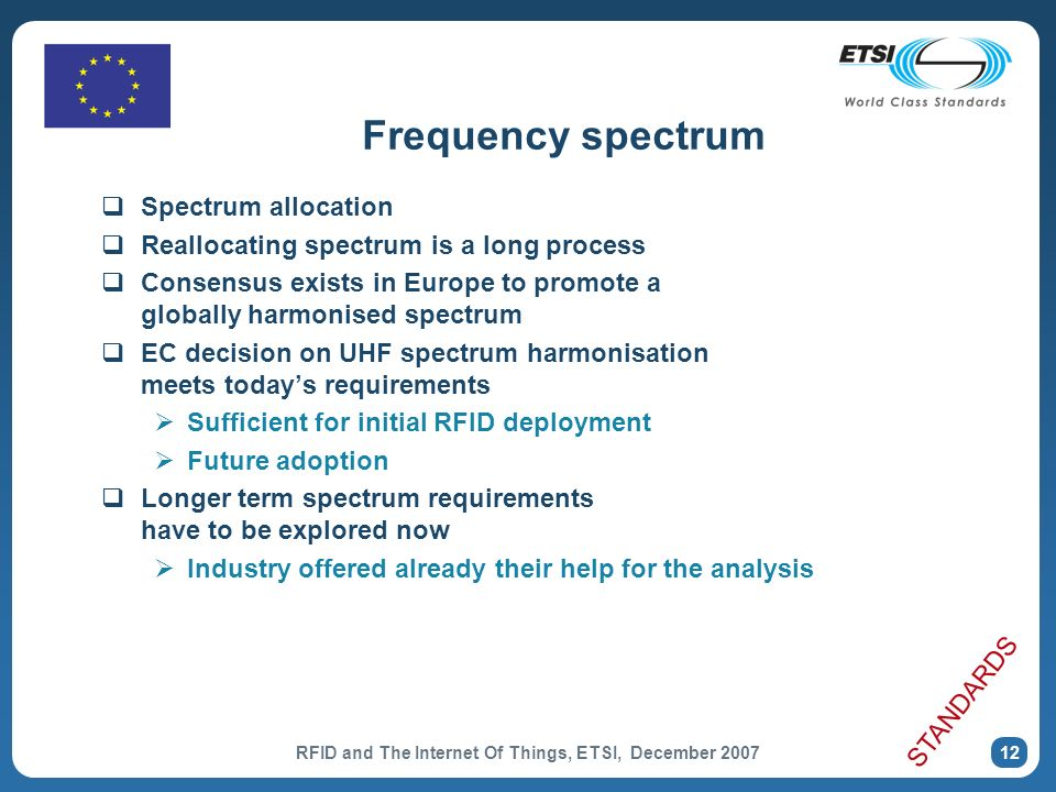 RFID and The Internet Of Things, ETSI, December 2007 12 Spectrum allocation Reallocating spectrum is a long process Consensus exists in Europe to promote a globally harmonised spectrum EC decision on UHF spectrum harmonisation meets todays requirements Sufficient for initial RFID deployment Future adoption Longer term spectrum requirements have to be explored now Industry offered already their help for the analysis Frequency spectrum STANDARDS