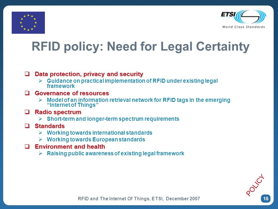 RFID and The Internet Of Things, ETSI, December RFID policy: Need for Legal Certainty Data protection, privacy and security Data protection, privacy and security Guidance on practical implementation of RFID under existing legal framework Governance of resources Governance of resources Model of an information retrieval network for RFID tags in the emerging Internet of Things Radio spectrum Radio spectrum Short-term and longer-term spectrum requirements Standards Standards Working towards international standards Working towards European standards Environment and health Environment and health Raising public awareness of existing legal framework POLICY