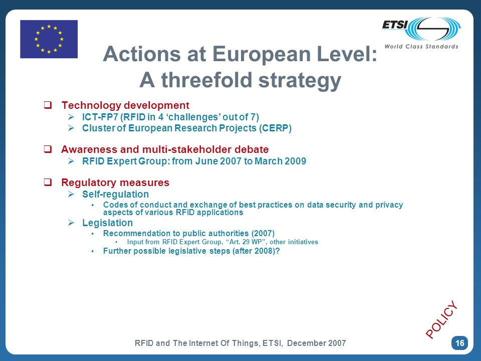 RFID and The Internet Of Things, ETSI, December Actions at European Level: A threefold strategy Technology development ICT-FP7 (RFID in 4 challenges out of 7) Cluster of European Research Projects (CERP) Awareness and multi-stakeholder debate RFID Expert Group: from June 2007 to March 2009 Regulatory measures Self-regulation Codes of conduct and exchange of best practices on data security and privacy aspects of various RFID applications Legislation Recommendation to public authorities (2007) Input from RFID Expert Group, Art.
