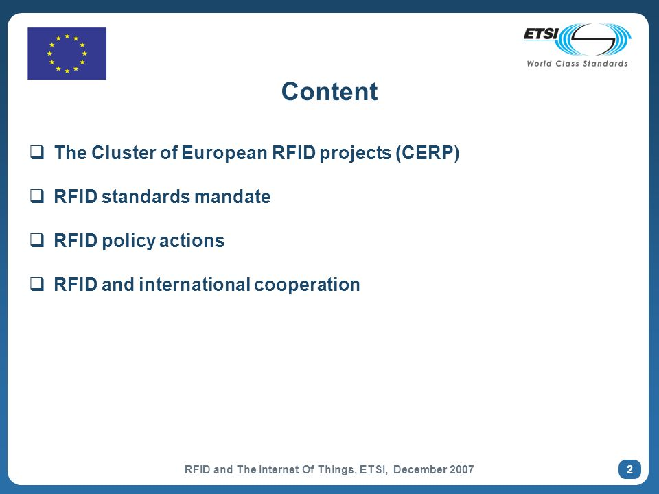RFID and The Internet Of Things, ETSI, December Content The Cluster of European RFID projects (CERP) RFID standards mandate RFID policy actions RFID and international cooperation