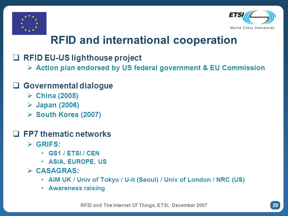 RFID and The Internet Of Things, ETSI, December 2007 20 RFID and international cooperation RFID EU-US lighthouse project Action plan endorsed by US federal government & EU Commission Governmental dialogue China (2005) Japan (2006) South Korea (2007) FP7 thematic networks GRIFS: GS1 / ETSI / CEN ASIA, EUROPE, US CASAGRAS: AIM UK / Univ of Tokyo / U-it (Seoul) / Univ of London / NRC (US) Awareness raising
