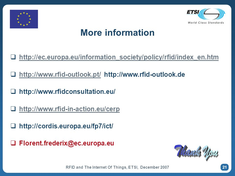 RFID and The Internet Of Things, ETSI, December 2007 21 More information http://ec.europa.eu/information_society/policy/rfid/index_en.htm http://www.rfid-outlook.pt/ http://www.rfid-outlook.de http://www.rfid-outlook.pt/ http://www.rfidconsultation.eu/ http://www.rfid-in-action.eu/cerp http://cordis.europa.eu/fp7/ict/ Florent.frederix@ec.europa.eu