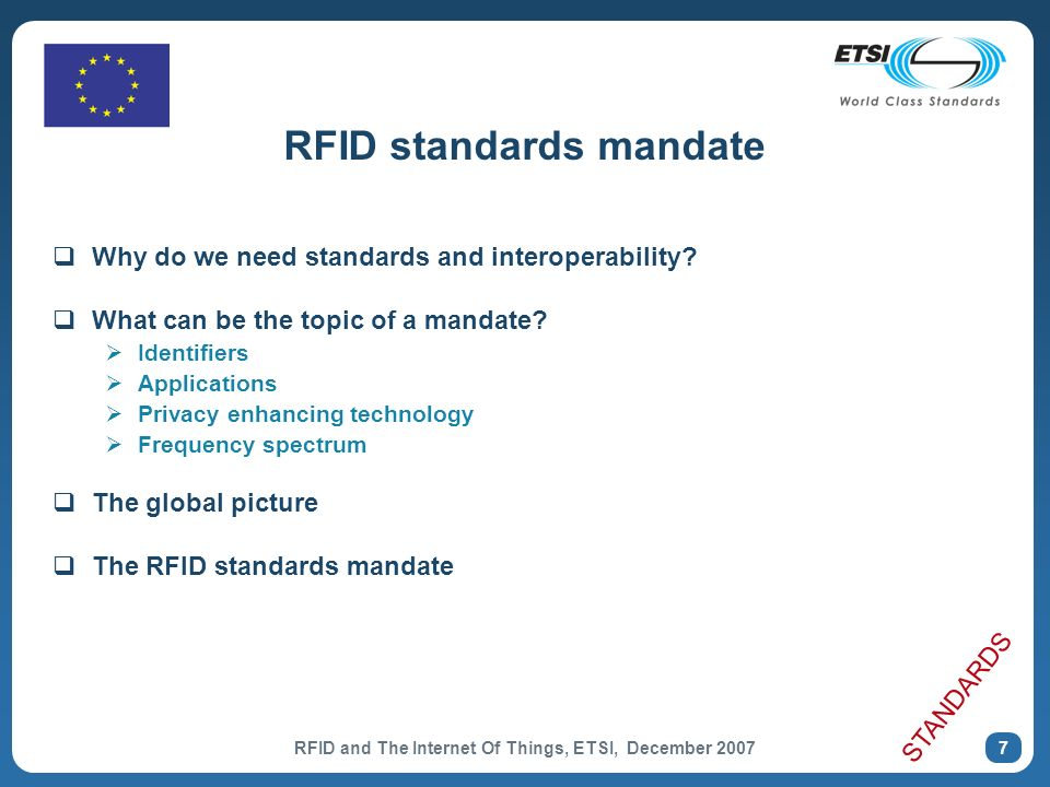 RFID and The Internet Of Things, ETSI, December 2007 18 EU Institutional Roadmap European Parliament Participation of MEPs in RFID Events STOA Experience Exhibition, Strasbourg, 18-21 May (http://www.europarl.europa.eu/stoa/events/workshop/2007_experience/default_en.htm)http://www.europarl.europa.eu/stoa/events/workshop/2007_experience/default_en.htm German European Policy Outlook RFID document Council of the EU Competitiveness Council 22-23 November TTE Council, 29-30 November Portuguese Presidency of the EU Conference RFID: The next step to the Internet of Things, Lisbon, 15-16 November (http://www.rfid-outlook.pt/)http://www.rfid-outlook.pt/ European Economic & Social Committee Exploratory Opinion adopted on 11 July POLICY