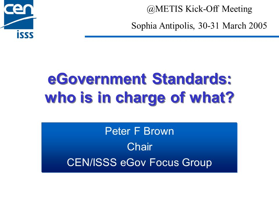 eGovernment Standards: who is in charge of what? Peter F Brown Chair CEN/ISSS eGov Focus Group @METIS Kick-Off Meeting Sophia Antipolis, 30-31 March 2