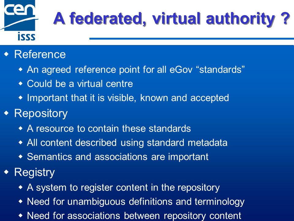 A federated, virtual authority ? Reference An agreed reference point for all eGov standards Could be a virtual centre Important that it is visible, kn