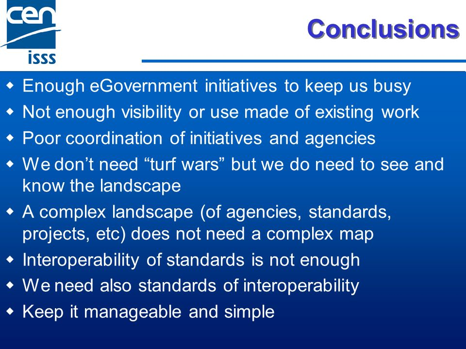 Conclusions Enough eGovernment initiatives to keep us busy Not enough visibility or use made of existing work Poor coordination of initiatives and age