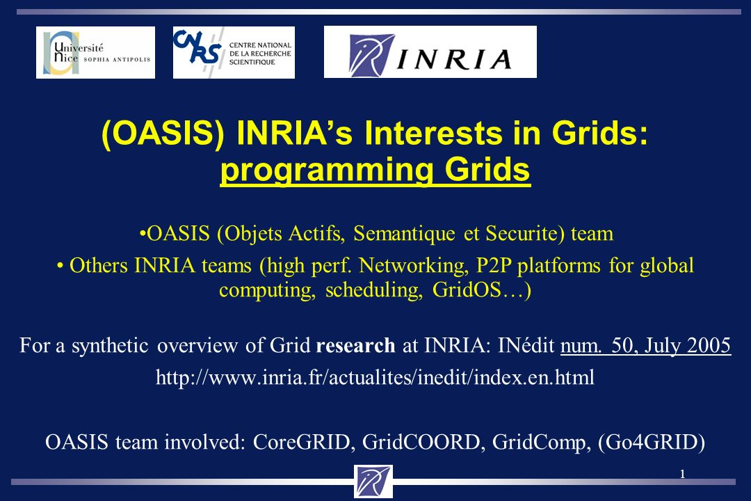 1 (OASIS) INRIAs Interests in Grids: programming Grids OASIS (Objets Actifs, Semantique et Securite) team Others INRIA teams (high perf.