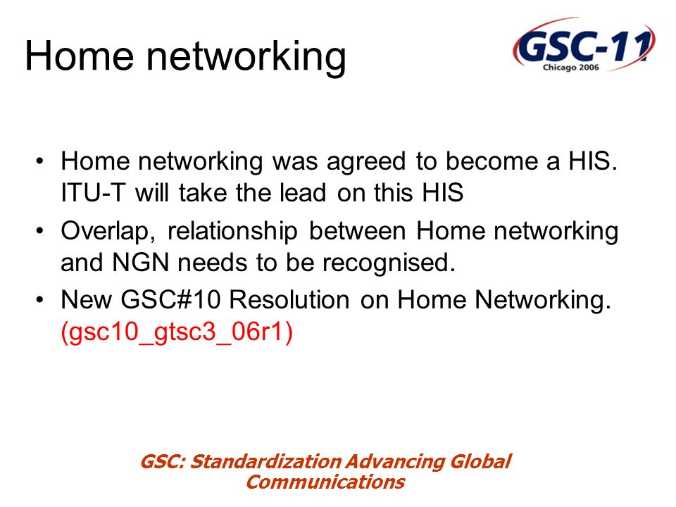 GSC: Standardization Advancing Global Communications Home networking Home networking was agreed to become a HIS.