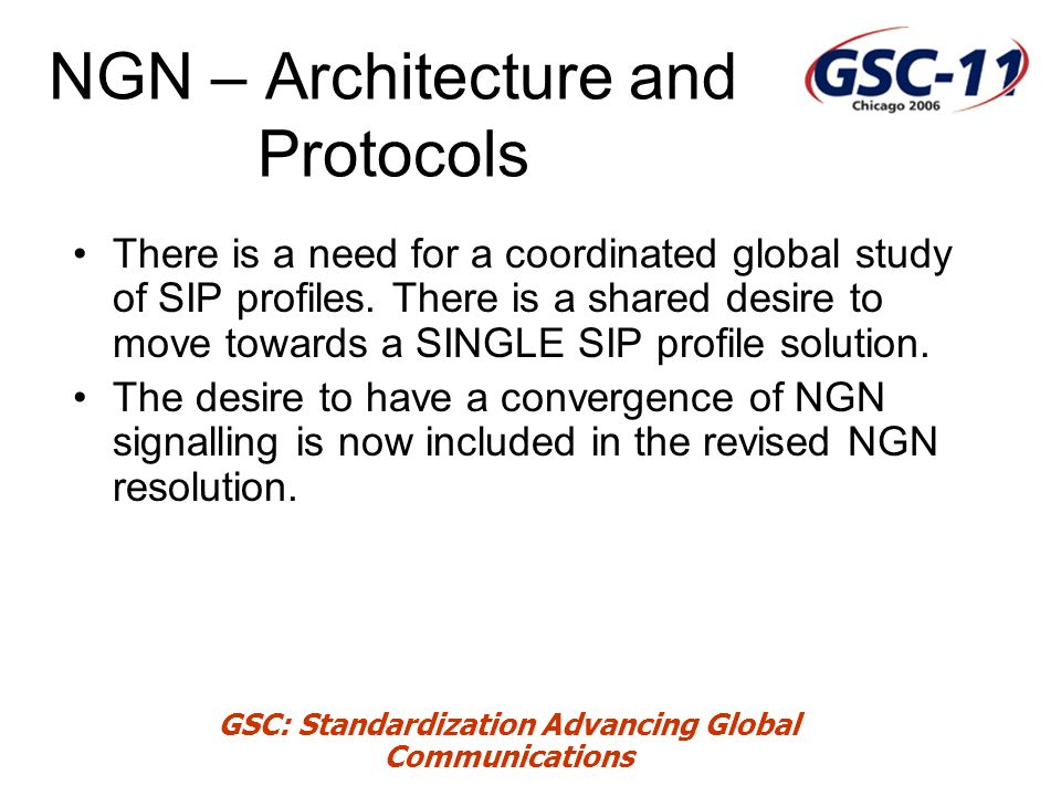 GSC: Standardization Advancing Global Communications NGN – Architecture and Protocols There is a need for a coordinated global study of SIP profiles.