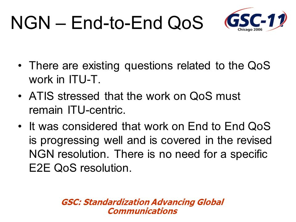 GSC: Standardization Advancing Global Communications NGN – End-to-End QoS There are existing questions related to the QoS work in ITU-T.