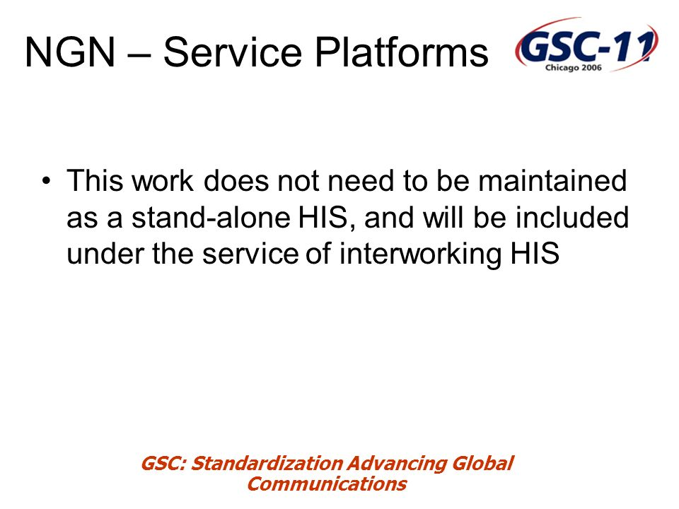 GSC: Standardization Advancing Global Communications NGN – Service Platforms This work does not need to be maintained as a stand-alone HIS, and will be included under the service of interworking HIS