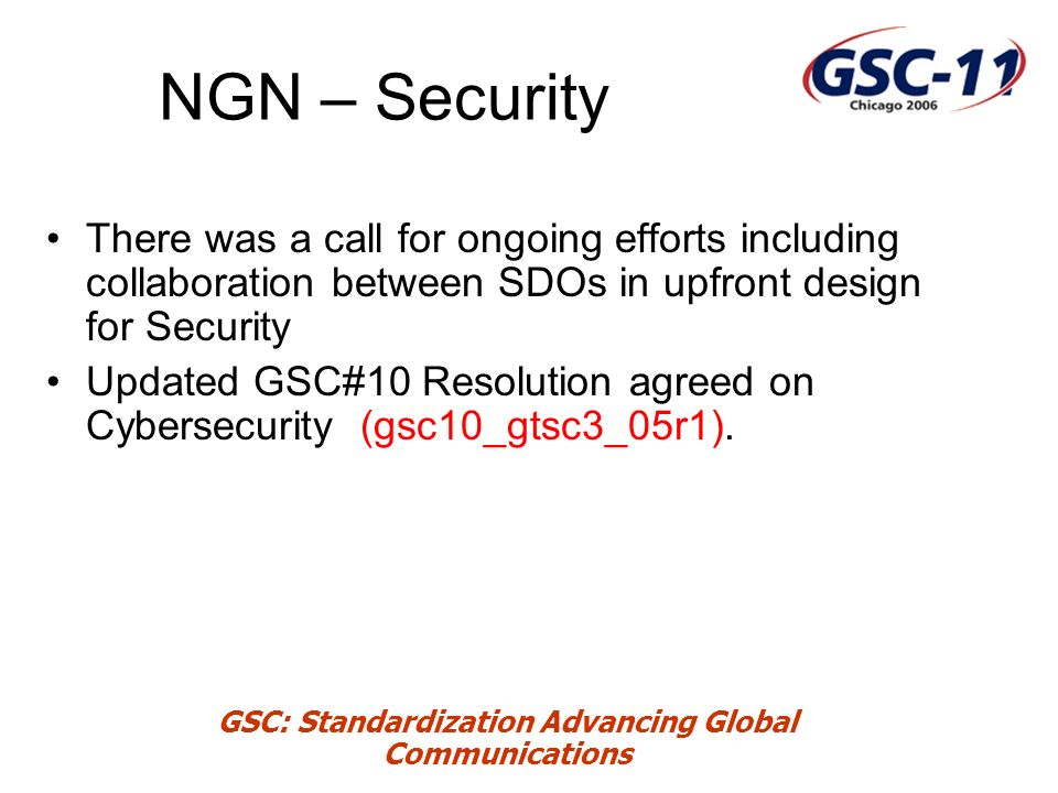 GSC: Standardization Advancing Global Communications NGN – Security There was a call for ongoing efforts including collaboration between SDOs in upfront design for Security Updated GSC#10 Resolution agreed on Cybersecurity (gsc10_gtsc3_05r1).