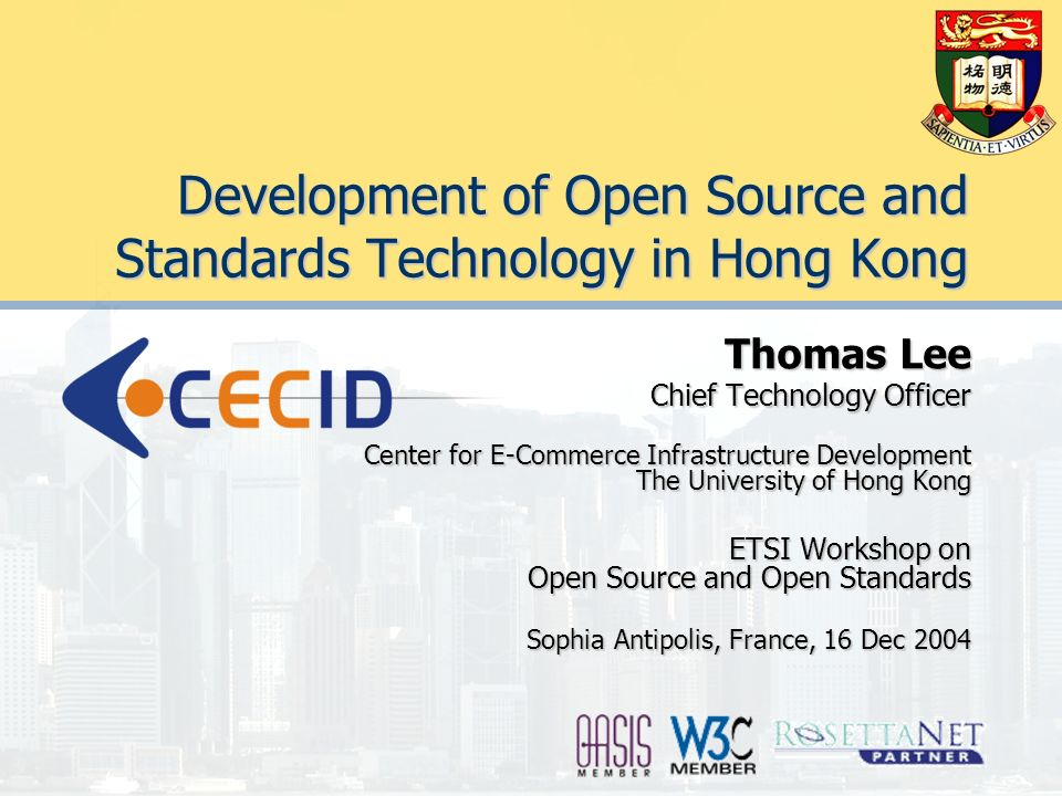 Development of Open Source and Standards Technology in Hong Kong Thomas Lee Chief Technology Officer Center for E-Commerce Infrastructure Development The University of Hong Kong ETSI Workshop on Open Source and Open Standards Sophia Antipolis, France, 16 Dec 2004