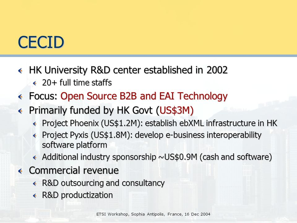 ETSI Workshop, Sophia Antipolis, France, 16 Dec 2004 CECID HK University R&D center established in 2002 20+ full time staffs Focus: Open Source B2B and EAI Technology Primarily funded by HK Govt (US$3M) Project Phoenix (US$1.2M): establish ebXML infrastructure in HK Project Pyxis (US$1.8M): develop e-business interoperability software platform Additional industry sponsorship ~US$0.9M (cash and software) Commercial revenue R&D outsourcing and consultancy R&D productization