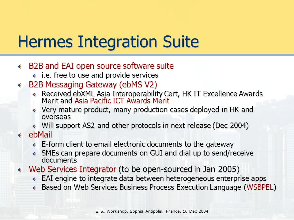 ETSI Workshop, Sophia Antipolis, France, 16 Dec 2004 Hermes Integration Suite B2B and EAI open source software suite i.e.