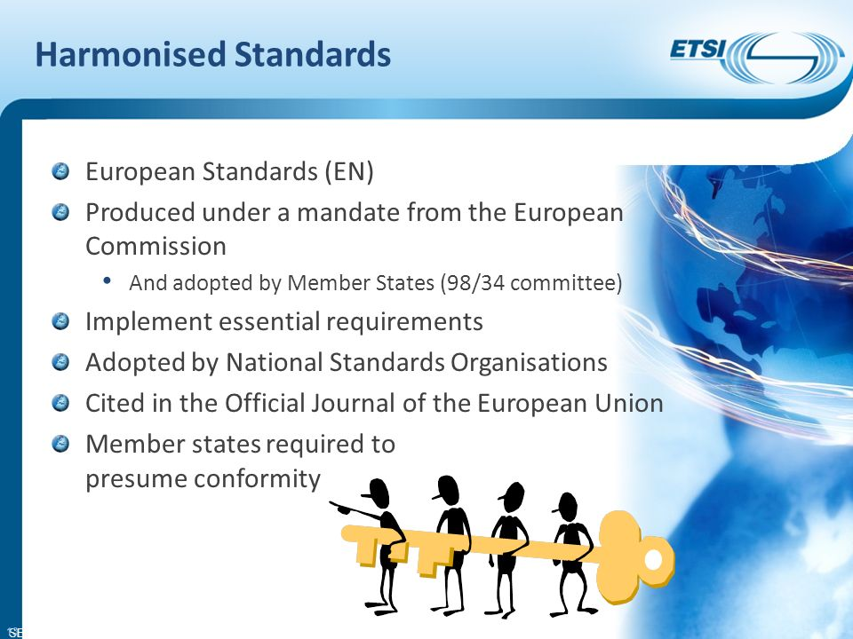 SEM26-01 Harmonised Standards European Standards (EN) Produced under a mandate from the European Commission And adopted by Member States (98/34 committee) Implement essential requirements Adopted by National Standards Organisations Cited in the Official Journal of the European Union Member states required to presume conformity 13