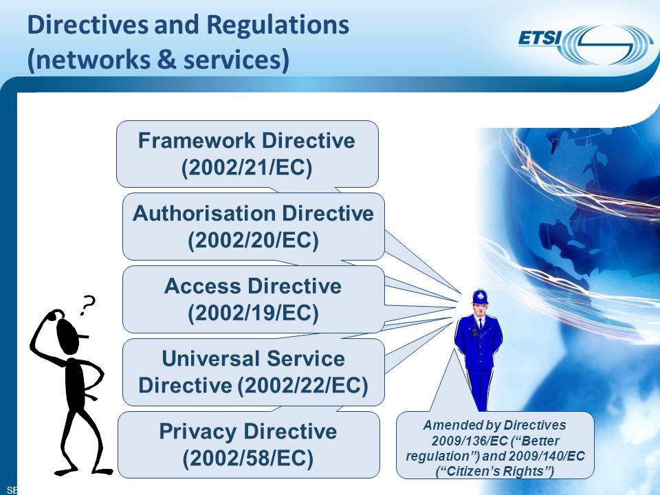 SEM26-01 Directives and Regulations (networks & services) Framework Directive (2002/21/EC) Authorisation Directive (2002/20/EC) Privacy Directive (2002/58/EC) Universal Service Directive (2002/22/EC) Access Directive (2002/19/EC) Amended by Directives 2009/136/EC (Better regulation) and 2009/140/EC (Citizens Rights)