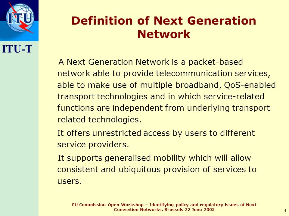 ITU-T 4 EU Commission Open Workshop – Identifying policy and regulatory issues of Next Generation Networks, Brussels 22 June 2005 Definition of Next Generation Network A Next Generation Network is a packet-based network able to provide telecommunication services, able to make use of multiple broadband, QoS-enabled transport technologies and in which service-related functions are independent from underlying transport- related technologies.