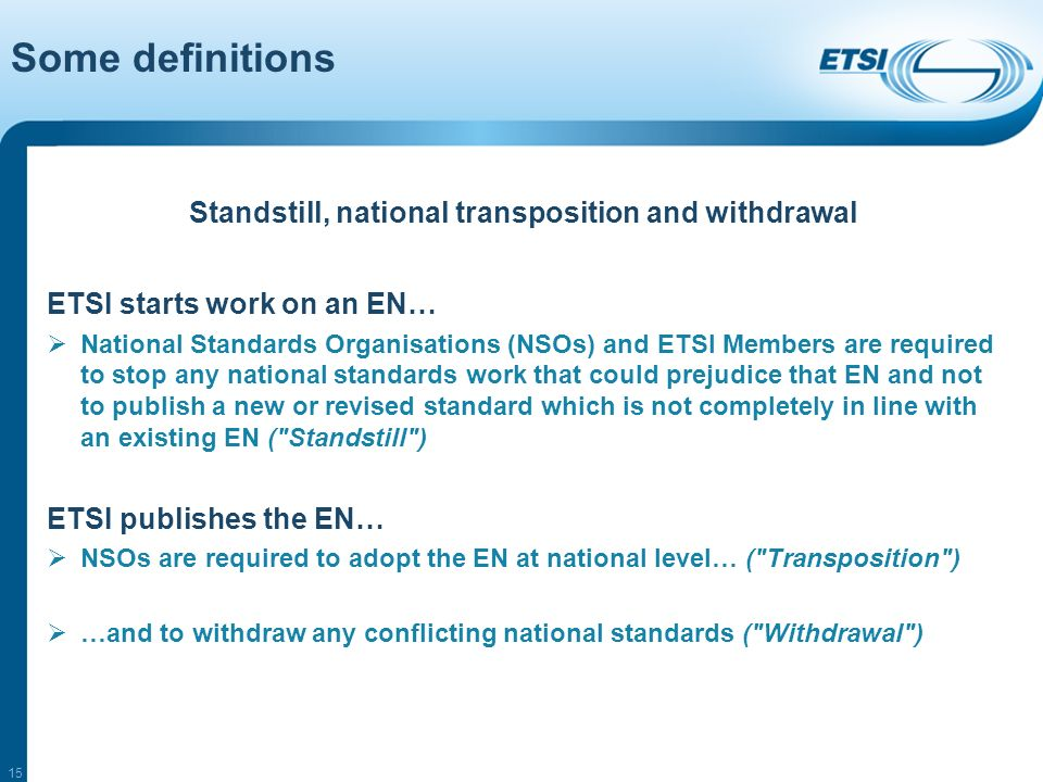 15 Standstill, national transposition and withdrawal ETSI starts work on an EN… National Standards Organisations (NSOs) and ETSI Members are required to stop any national standards work that could prejudice that EN and not to publish a new or revised standard which is not completely in line with an existing EN ( Standstill ) ETSI publishes the EN… NSOs are required to adopt the EN at national level… ( Transposition ) …and to withdraw any conflicting national standards ( Withdrawal ) Some definitions