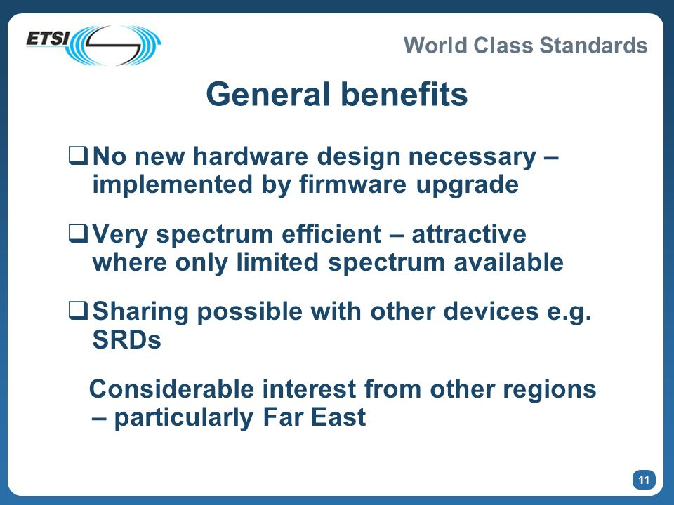 World Class Standards 10 Features of revised standard Permits simultaneous operation of many co-located interrogators Improves tag reading performance Permits use of inductive antennas for item level tagging Reduces costs and complexity