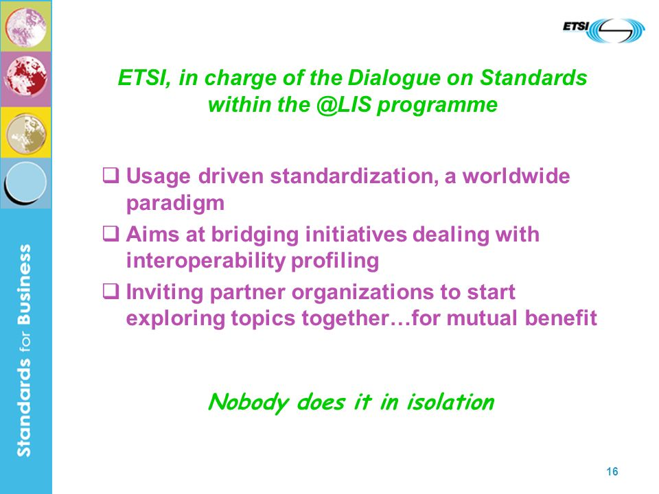16 ETSI, in charge of the Dialogue on Standards within the @LIS programme Usage driven standardization, a worldwide paradigm Aims at bridging initiati