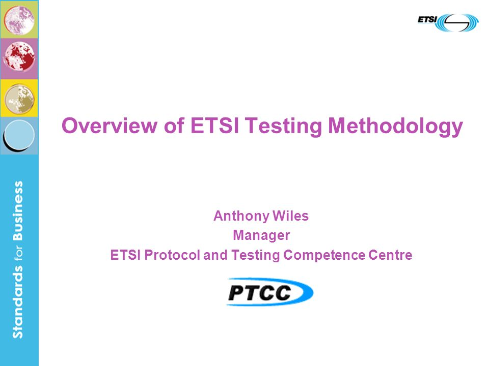 ETSI Testing Methodology - SINTESIO Seminar 2006 2 ETSI European Telecommunications Standards Institute Sophia Antipolis, France The home of ICT standardization http://www.etsi.org