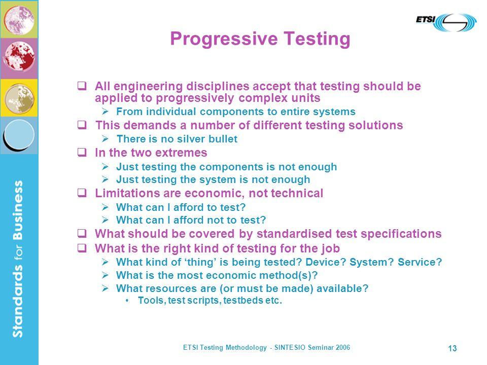 ETSI Testing Methodology - SINTESIO Seminar 2006 13 Progressive Testing All engineering disciplines accept that testing should be applied to progressi