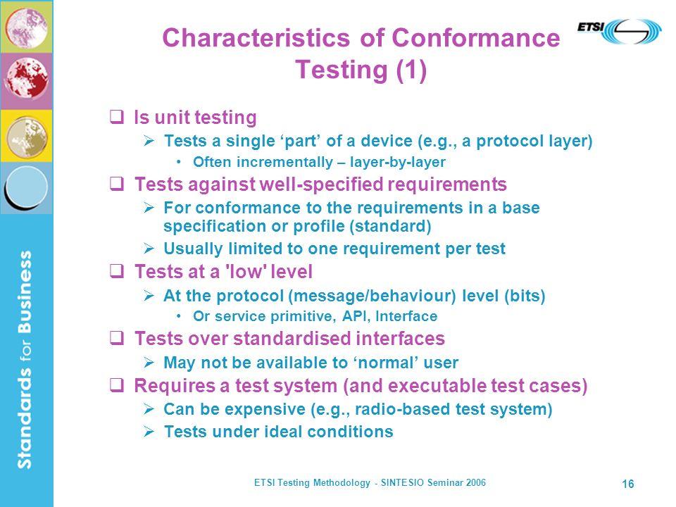 ETSI Testing Methodology - SINTESIO Seminar 2006 16 Characteristics of Conformance Testing (1) Is unit testing Tests a single part of a device (e.g.,
