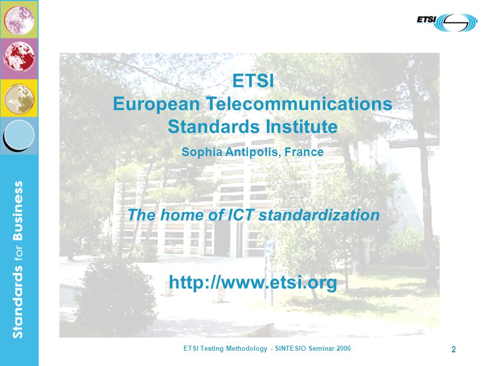 ETSI Testing Methodology - SINTESIO Seminar 2006 33 TTCN-3 Test System ENCODER DECODER (N-protocol specific) Adaptation Layers TRI TTCN-3 Runtime Interface TCI TTCN-3 Control Interface The Industry Test Suite in TTCN-3 (source) TTCN-3 Test Suite (object) Compilation PICS etc (reqs.