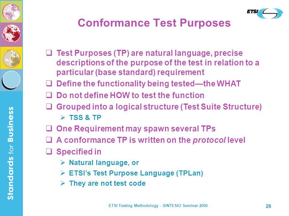 ETSI Testing Methodology - SINTESIO Seminar 2006 26 Conformance Test Purposes Test Purposes (TP) are natural language, precise descriptions of the pur