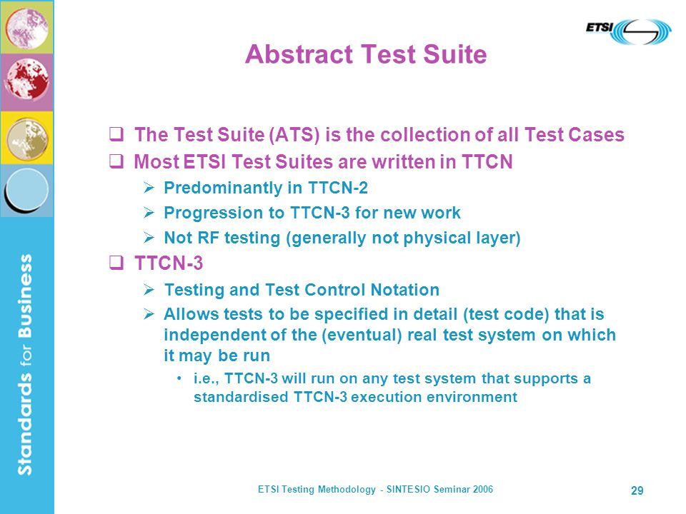 ETSI Testing Methodology - SINTESIO Seminar 2006 29 Abstract Test Suite The Test Suite (ATS) is the collection of all Test Cases Most ETSI Test Suites