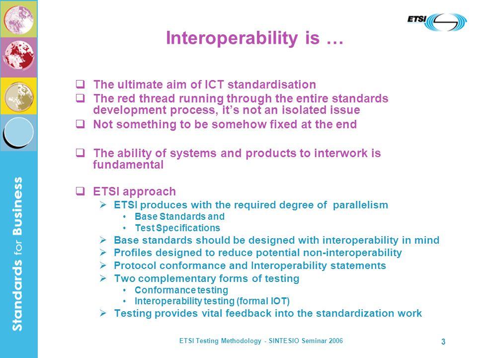 ETSI Testing Methodology - SINTESIO Seminar 2006 3 Interoperability is … The ultimate aim of ICT standardisation The red thread running through the en