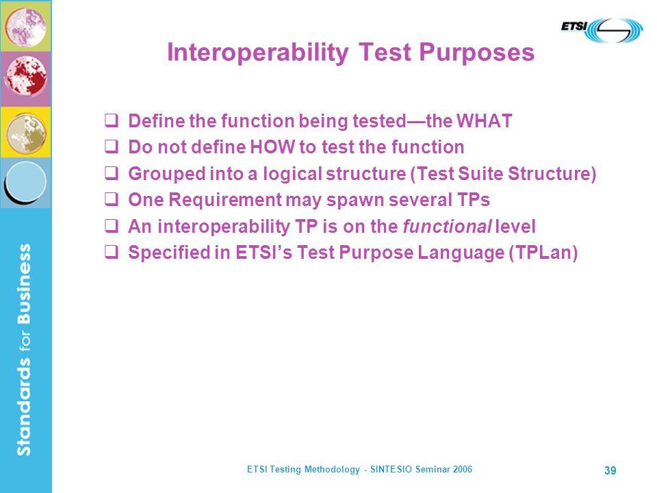 ETSI Testing Methodology - SINTESIO Seminar 2006 39 Interoperability Test Purposes Define the function being testedthe WHAT Do not define HOW to test
