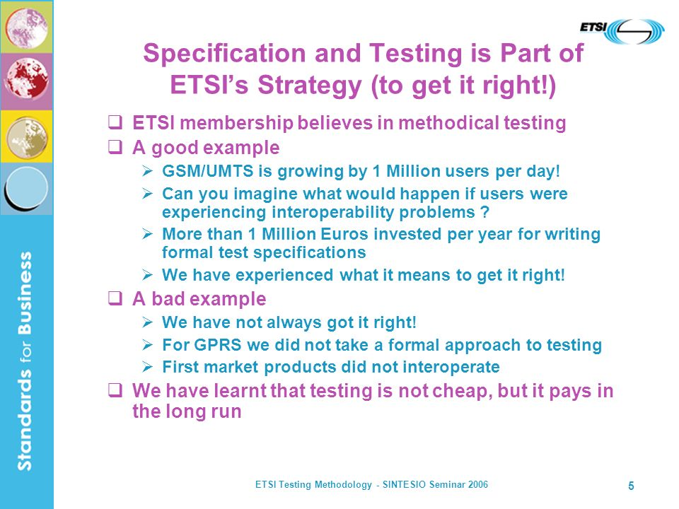 ETSI Testing Methodology - SINTESIO Seminar 2006 6 Technical Committee MTS (Methods for Testing and Specification) Development of methodologies, techniques and languages (including TTCN3) http://portal.etsi.org ETSIs Protocol and Testing Competence Centre ( PTCC ) Supports ETSI committees on the application of formal techniques in standards on a daily basis Development of test specifications (conformance and interop) http://portal.etsi.org/ptcc/ ETSI Plugtests Service Validation of standards and prototypes through interoperability events http://www.etsi.org/plugtests ETSI Resources for Interoperability